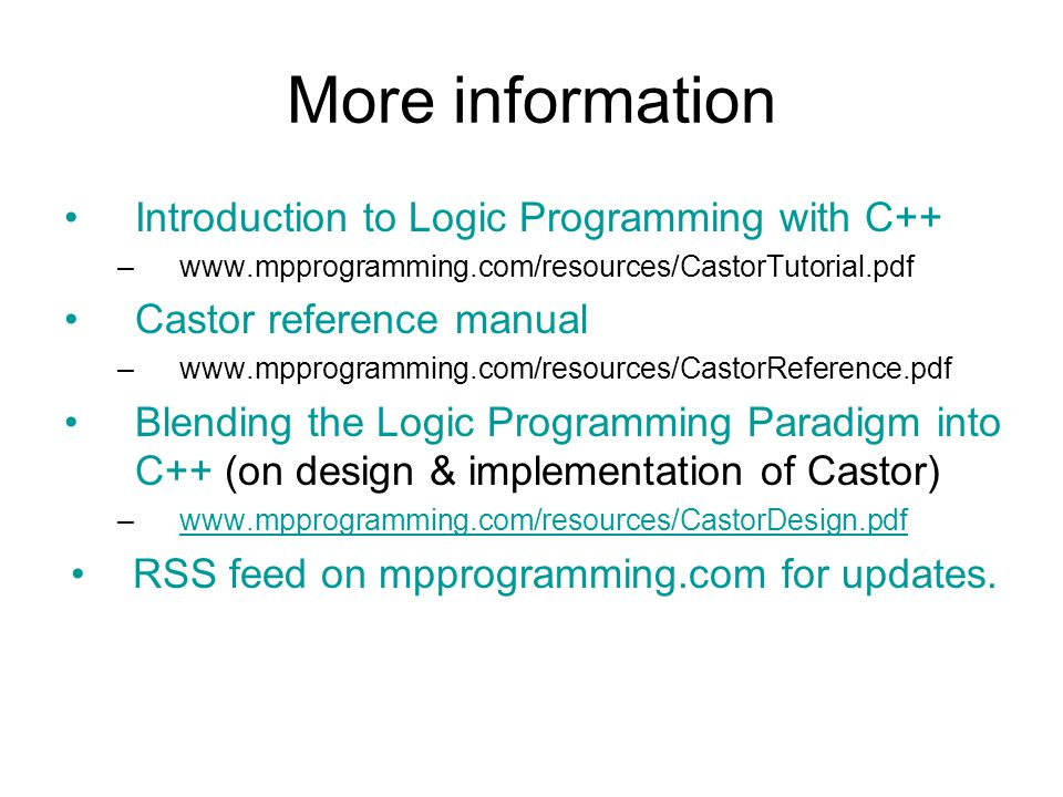 More information Introduction to Logic Programming with C++ –www.mpprogramming.com/resources/CastorTutorial.pdf Castor reference manual –www.mpprogramming.com/resources/CastorReference.pdf Blending the Logic Programming Paradigm into C++ (on design & implementation of Castor) –www.mpprogramming.com/resources/CastorDesign.pdfwww.mpprogramming.com/resources/CastorDesign.pdf RSS feed on mpprogramming.com for updates.
