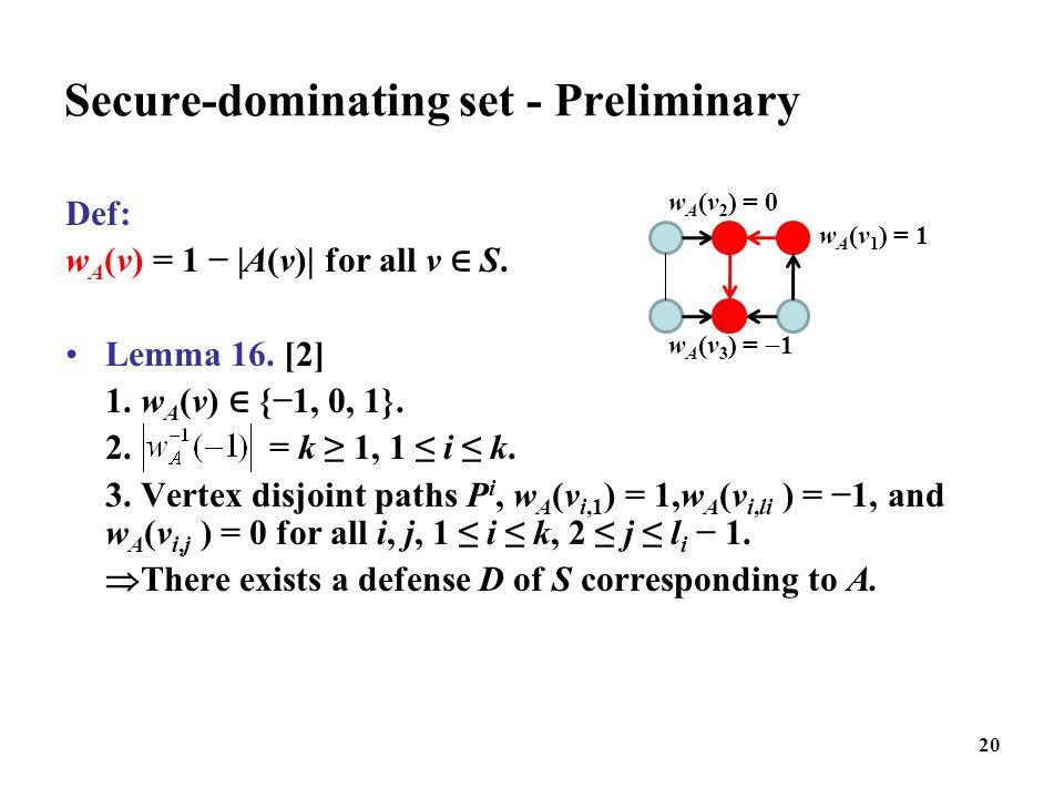 20 Secure-dominating set - Preliminary Def: w A (v) = 1 −  A(v)  for all v ∈ S. Lemma 16. [2] 1. w A (v) ∈ {−1, 0, 1}. 2. = k ≥ 1, 1 ≤ i ≤ k. 3. Verte