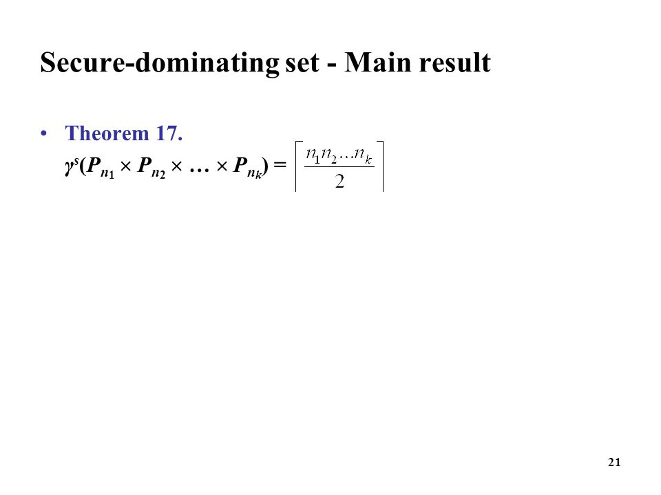 Secure-dominating set - Main result Theorem 17. γ s (P n 1  P n 2  …  P n k ) = 21