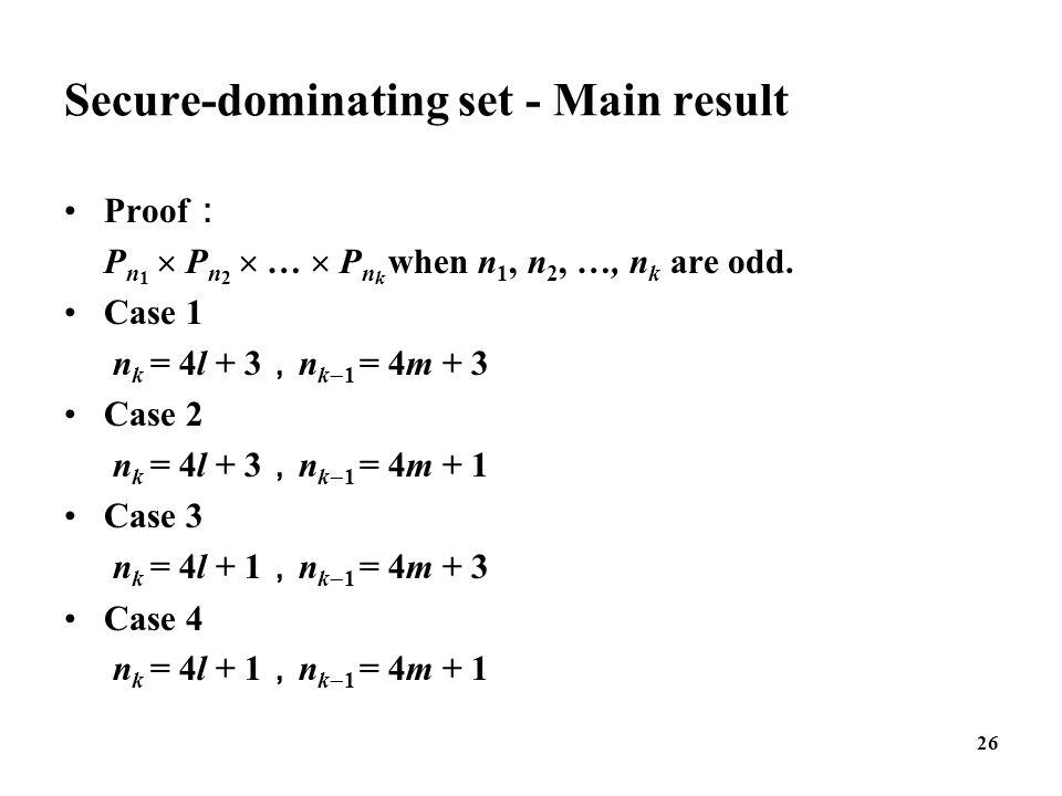 Secure-dominating set - Main result Proof : P n 1  P n 2  …  P n k when n 1, n 2, …, n k are odd. Case 1 n k = 4l + 3 , n k  1 = 4m + 3 Case 2 n k