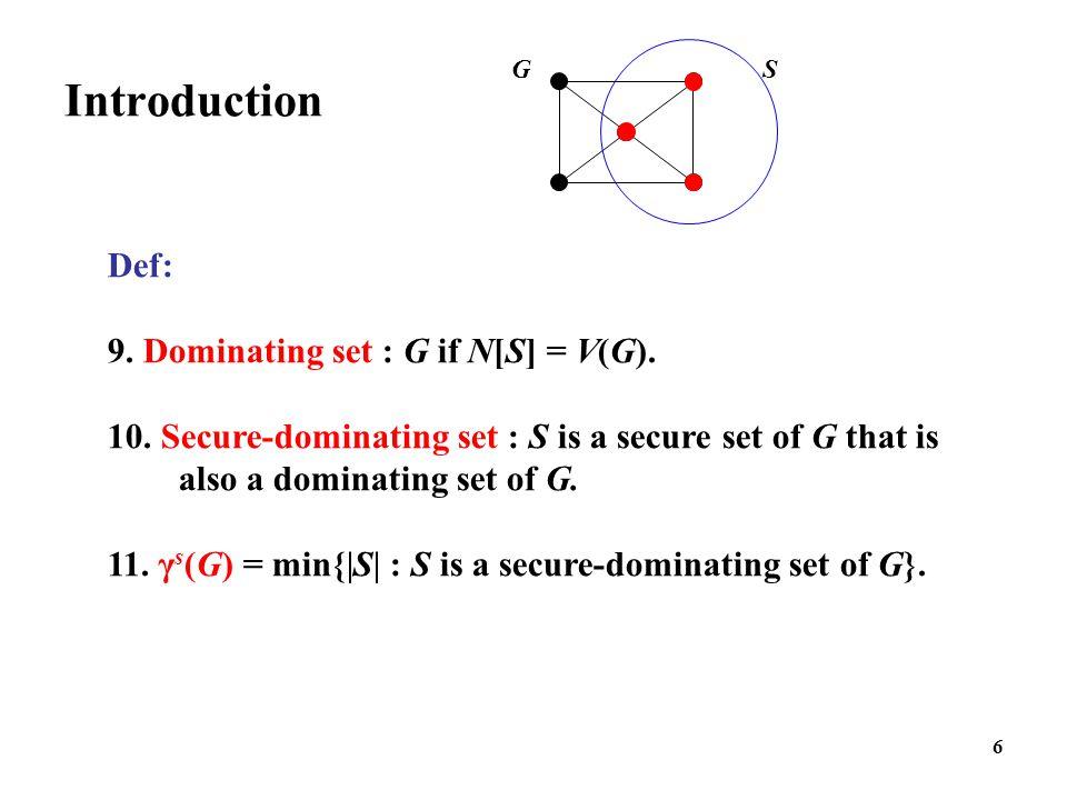 6 Introduction G S Def: 9. Dominating set : G if N[S] = V(G). 10. Secure-dominating set : S is a secure set of G that is also a dominating set of G. 1