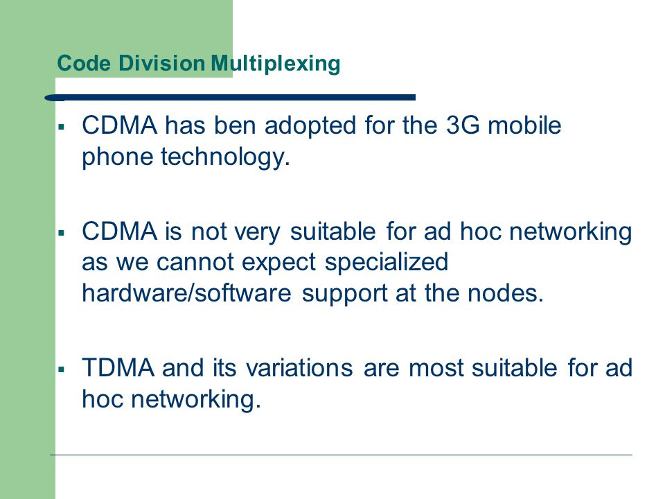 Code Division Multiplexing  CDMA has ben adopted for the 3G mobile phone technology.  CDMA is not very suitable for ad hoc networking as we cannot e