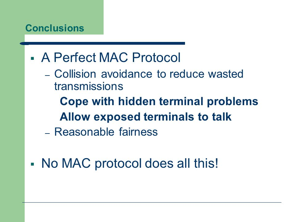 Conclusions  A Perfect MAC Protocol – Collision avoidance to reduce wasted transmissions Cope with hidden terminal problems Allow exposed terminals t