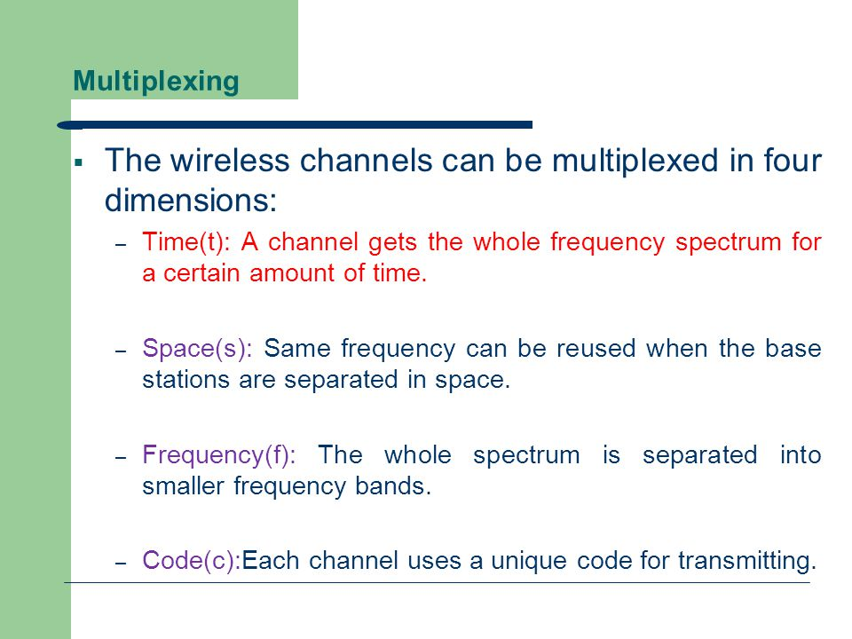 Multiplexing  The wireless channels can be multiplexed in four dimensions: – Time(t): A channel gets the whole frequency spectrum for a certain amoun