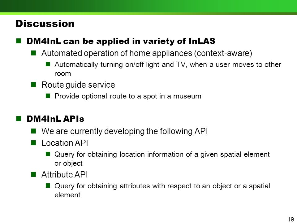 Discussion DM4InL can be applied in variety of InLAS Automated operation of home appliances (context-aware) Automatically turning on/off light and TV, when a user moves to other room Route guide service Provide optional route to a spot in a museum DM4InL APIs We are currently developing the following API Location API Query for obtaining location information of a given spatial element or object Attribute API Query for obtaining attributes with respect to an object or a spatial element 19