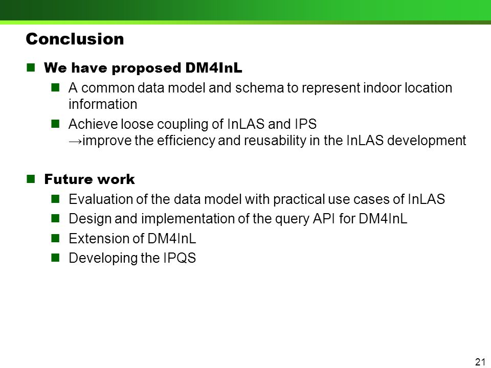 Conclusion We have proposed DM4InL A common data model and schema to represent indoor location information Achieve loose coupling of InLAS and IPS →improve the efficiency and reusability in the InLAS development Future work Evaluation of the data model with practical use cases of InLAS Design and implementation of the query API for DM4InL Extension of DM4InL Developing the IPQS 21