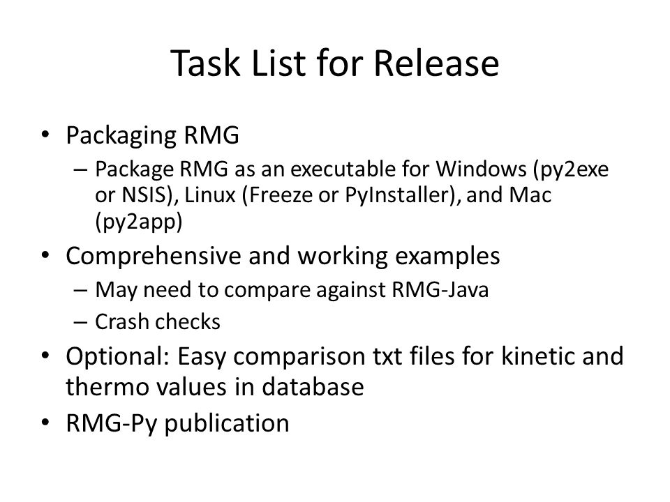Task List for Release Packaging RMG – Package RMG as an executable for Windows (py2exe or NSIS), Linux (Freeze or PyInstaller), and Mac (py2app) Comprehensive and working examples – May need to compare against RMG-Java – Crash checks Optional: Easy comparison txt files for kinetic and thermo values in database RMG-Py publication