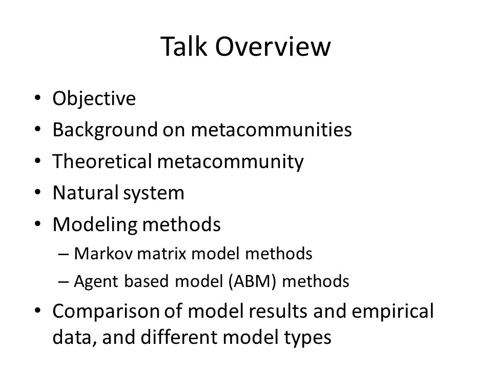 Talk Overview Objective Background on metacommunities Theoretical metacommunity Natural system Modeling methods – Markov matrix model methods – Agent based model (ABM) methods Comparison of model results and empirical data, and different model types