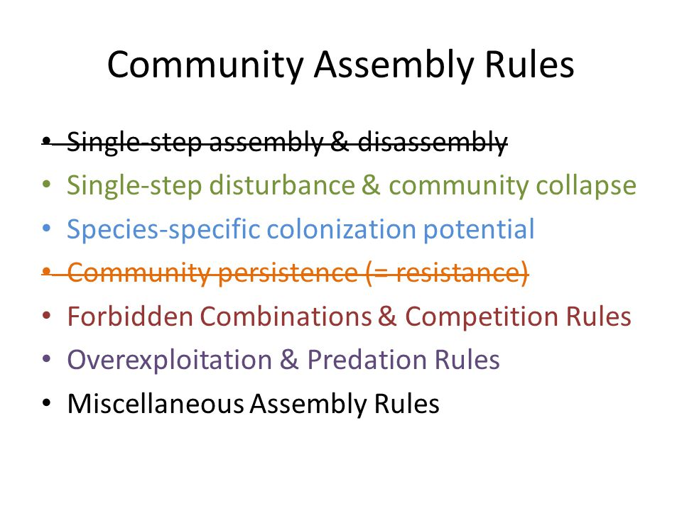 Community Assembly Rules Single-step assembly & disassembly Single-step disturbance & community collapse Species-specific colonization potential Community persistence (= resistance) Forbidden Combinations & Competition Rules Overexploitation & Predation Rules Miscellaneous Assembly Rules