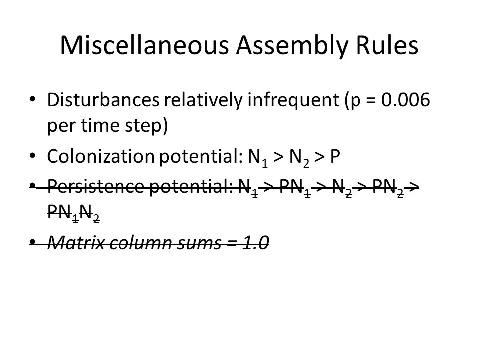 Miscellaneous Assembly Rules Disturbances relatively infrequent (p = 0.006 per time step) Colonization potential: N 1 > N 2 > P Persistence potential: N 1 > PN 1 > N 2 > PN 2 > PN 1 N 2 Matrix column sums = 1.0
