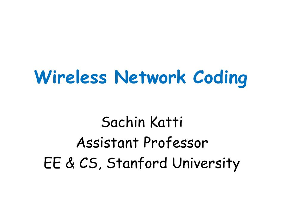 Wireless Network Coding Sachin Katti Assistant Professor EE & CS, Stanford University