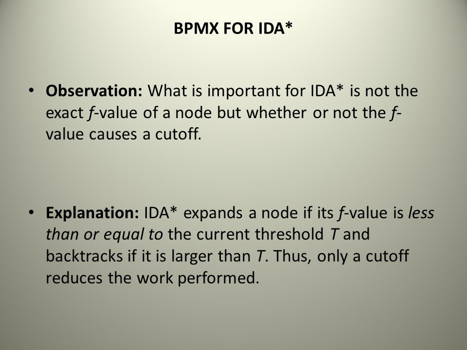 BPMX FOR IDA* Observation: What is important for IDA* is not the exact f-value of a node but whether or not the f- value causes a cutoff. Explanation: