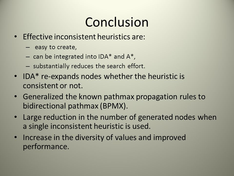 Conclusion Effective inconsistent heuristics are: – easy to create, – can be integrated into IDA* and A*, – substantially reduces the search effort. I