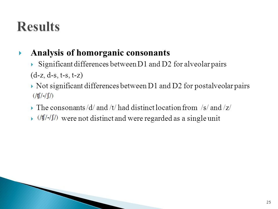  Analysis of homorganic consonants  Significant differences between D1 and D2 for alveolar pairs (d-z, d-s, t-s, t-z)  Not significant differences between D1 and D2 for postalveolar pairs  The consonants /d/ and /t/ had distinct location from /s/ and /z/  were not distinct and were regarded as a single unit 25
