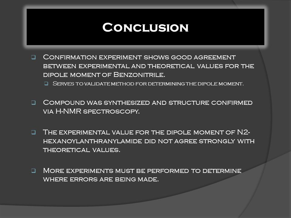  Confirmation experiment shows good agreement between experimental and theoretical values for the dipole moment of Benzonitrile.  Serves to validate