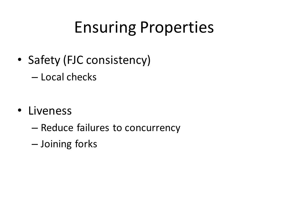 Ensuring Properties Safety (FJC consistency) – Local checks Liveness – Reduce failures to concurrency – Joining forks