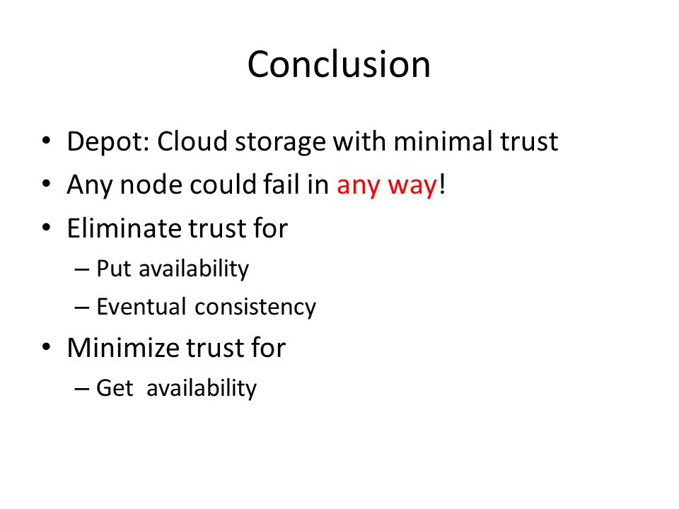 Conclusion Depot: Cloud storage with minimal trust Any node could fail in any way.