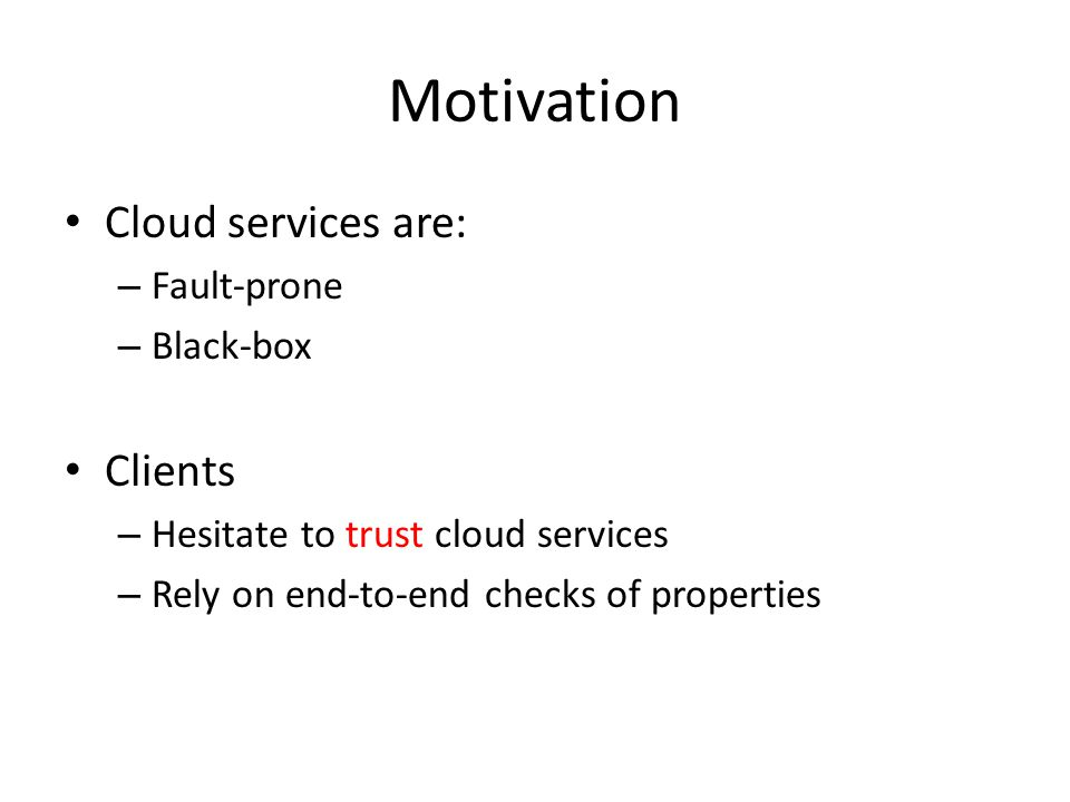 Motivation Cloud services are: – Fault-prone – Black-box Clients – Hesitate to trust cloud services – Rely on end-to-end checks of properties