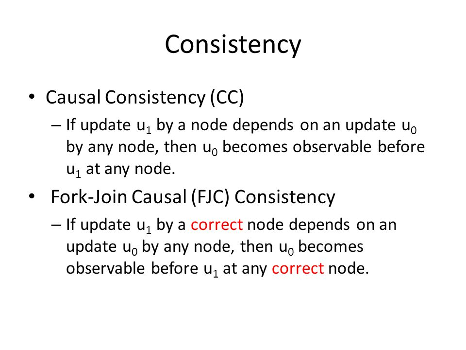 Consistency Causal Consistency (CC) – If update u 1 by a node depends on an update u 0 by any node, then u 0 becomes observable before u 1 at any node.