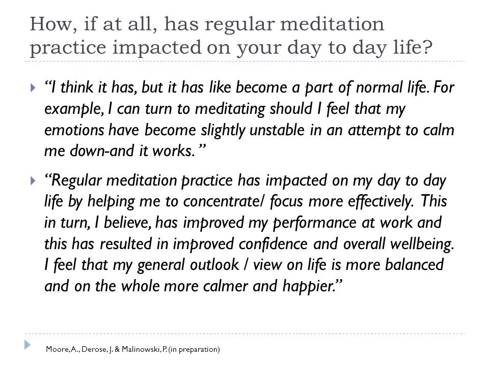 How, if at all, has regular meditation practice impacted on your day to day life.