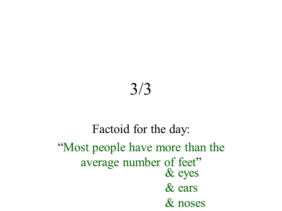 3/3 Factoid for the day: Most people have more than the average number of feet & eyes & ears & noses