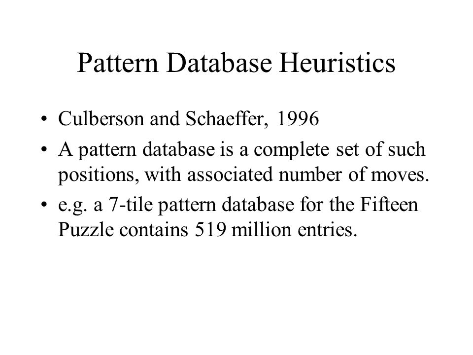 Pattern Database Heuristics Culberson and Schaeffer, 1996 A pattern database is a complete set of such positions, with associated number of moves.
