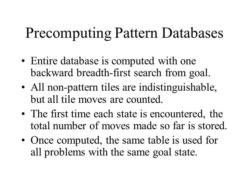 Precomputing Pattern Databases Entire database is computed with one backward breadth-first search from goal.