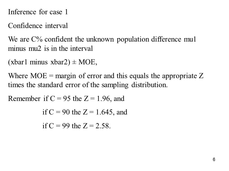 6 Inference for case 1 Confidence interval We are C% confident the unknown population difference mu1 minus mu2 is in the interval (xbar1 minus xbar2)