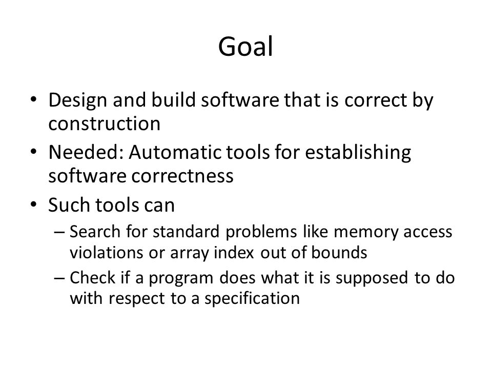 Goal Design and build software that is correct by construction Needed: Automatic tools for establishing software correctness Such tools can – Search for standard problems like memory access violations or array index out of bounds – Check if a program does what it is supposed to do with respect to a specification