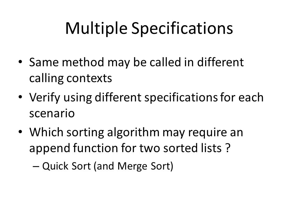 Multiple Specifications Same method may be called in different calling contexts Verify using different specifications for each scenario Which sorting algorithm may require an append function for two sorted lists .