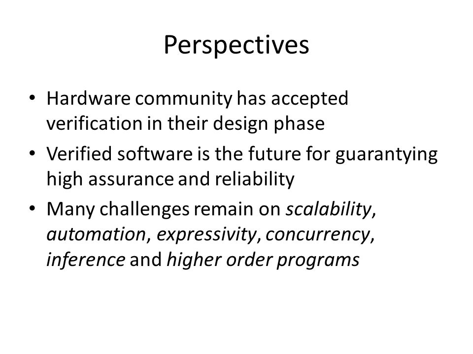 Perspectives Hardware community has accepted verification in their design phase Verified software is the future for guarantying high assurance and reliability Many challenges remain on scalability, automation, expressivity, concurrency, inference and higher order programs