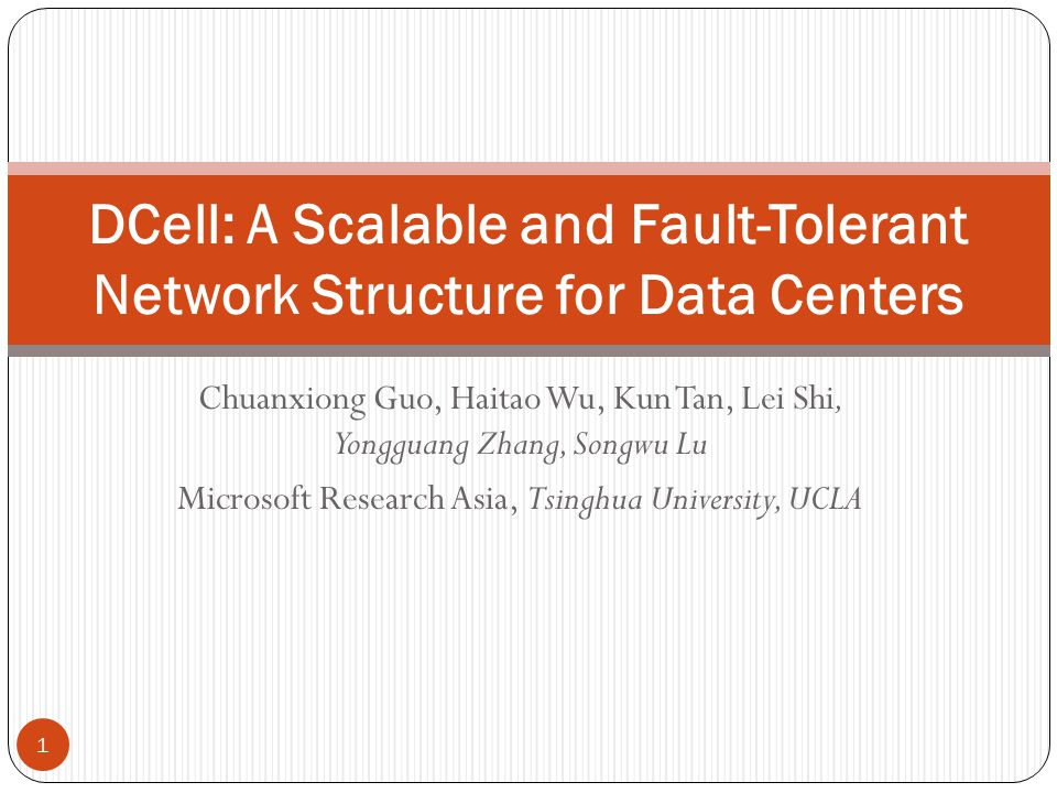 Chuanxiong Guo, Haitao Wu, Kun Tan, Lei Shi, Yongguang Zhang, Songwu Lu Microsoft Research Asia, Tsinghua University, UCLA 1 DCell: A Scalable and Fault-Tolerant Network Structure for Data Centers