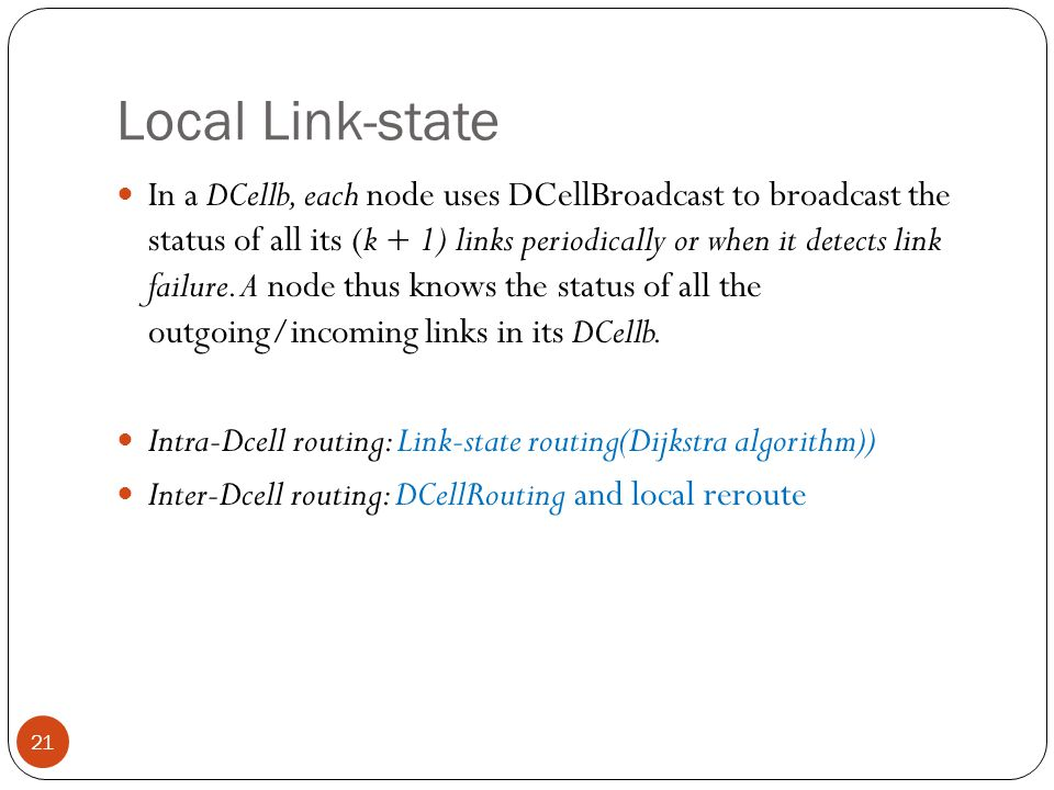Local Link-state 21 In a DCellb, each node uses DCellBroadcast to broadcast the status of all its (k + 1) links periodically or when it detects link failure.