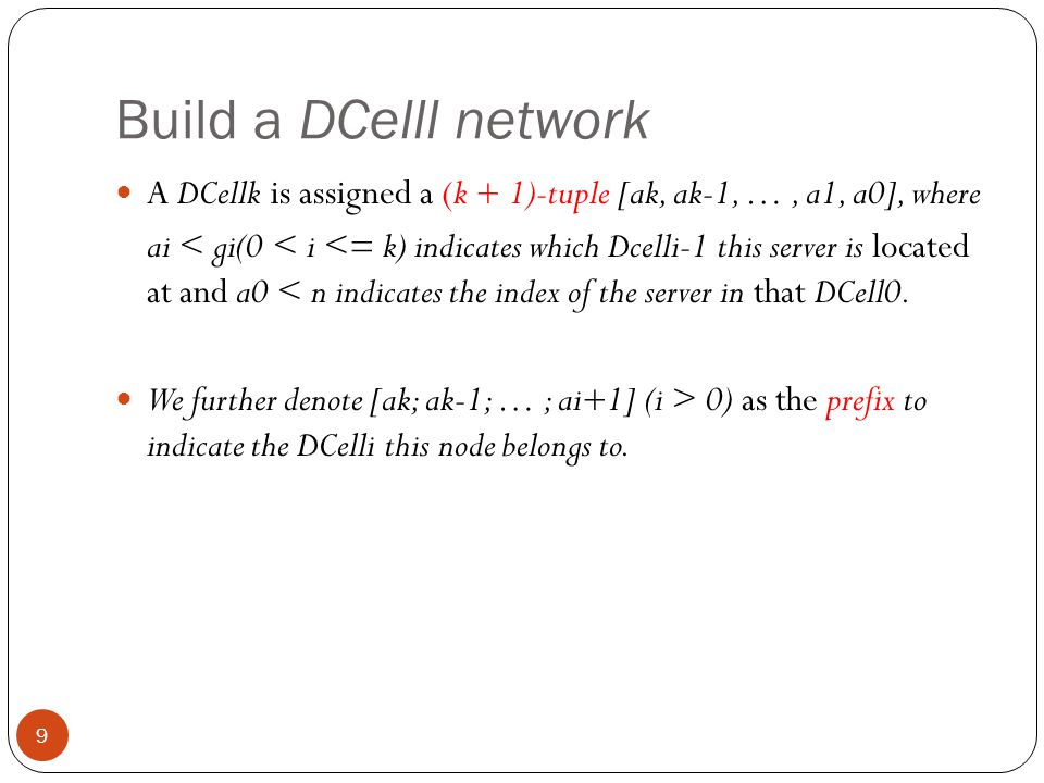 Build a DCelll network 9 A DCellk is assigned a (k + 1)-tuple [ak, ak-1, …, a1, a0], where ai < gi(0 < i <= k) indicates which Dcelli-1 this server is located at and a0 < n indicates the index of the server in that DCell0.