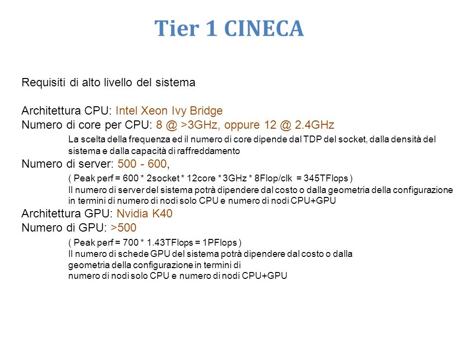 Requisiti di alto livello del sistema Architettura CPU: Intel Xeon Ivy Bridge Numero di core per CPU: 8 @ >3GHz, oppure 12 @ 2.4GHz La scelta della frequenza ed il numero di core dipende dal TDP del socket, dalla densità del sistema e dalla capacità di raffreddamento Numero di server: 500 - 600, ( Peak perf = 600 * 2socket * 12core * 3GHz * 8Flop/clk = 345TFlops ) Il numero di server del sistema potrà dipendere dal costo o dalla geometria della configurazione in termini di numero di nodi solo CPU e numero di nodi CPU+GPU Architettura GPU: Nvidia K40 Numero di GPU: >500 ( Peak perf = 700 * 1.43TFlops = 1PFlops ) Il numero di schede GPU del sistema potrà dipendere dal costo o dalla geometria della configurazione in termini di numero di nodi solo CPU e numero di nodi CPU+GPU Tier 1 CINECA