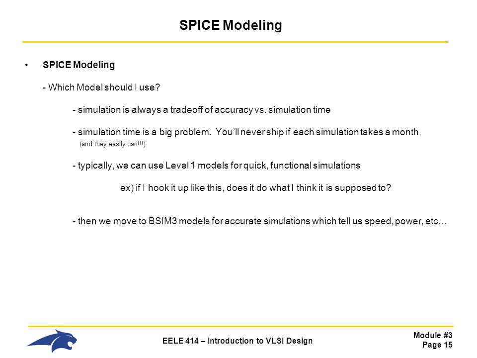 Module #3 Page 15 EELE 414 – Introduction to VLSI Design SPICE Modeling SPICE Modeling - Which Model should I use? - simulation is always a tradeoff o