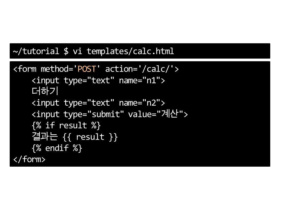 ~/tutorial $ vi templates/calc.html 더하기 {% if result %} 결과는 {{ result }} {% endif %}