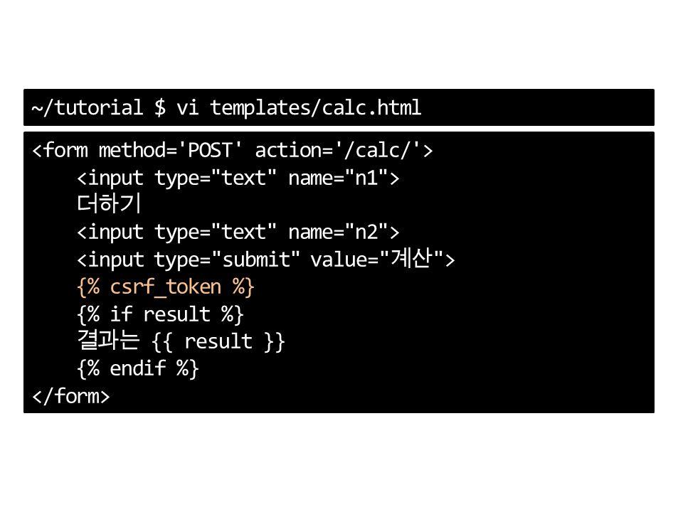 ~/tutorial $ vi templates/calc.html 더하기 {% csrf_token %} {% if result %} 결과는 {{ result }} {% endif %}