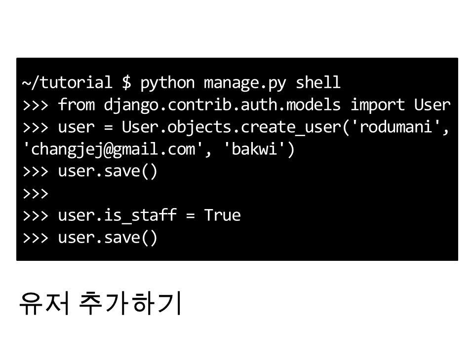 ~/tutorial $ python manage.py shell >>> from django.contrib.auth.models import User >>> user = User.objects.create_user( rodumani , changjej@gmail.com , bakwi ) >>> user.save() >>> >>> user.is_staff = True >>> user.save() 유저 추가하기