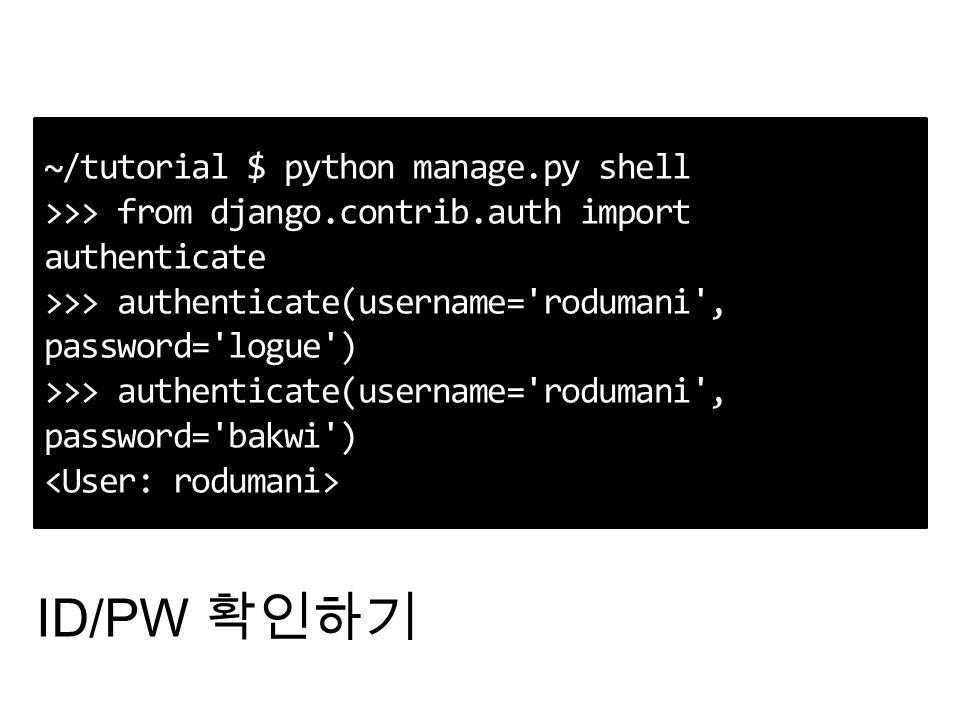 ~/tutorial $ python manage.py shell >>> from django.contrib.auth import authenticate >>> authenticate(username= rodumani , password= logue ) >>> authenticate(username= rodumani , password= bakwi ) ID/PW 확인하기