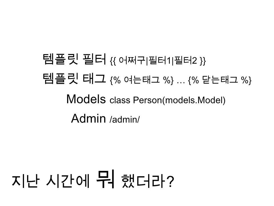 템플릿 필터 {{ 어쩌구 | 필터 1| 필터 2 }} 템플릿 태그 {% 여는태그 %} … {% 닫는태그 %} Models class Person(models.Model) Admin /admin/