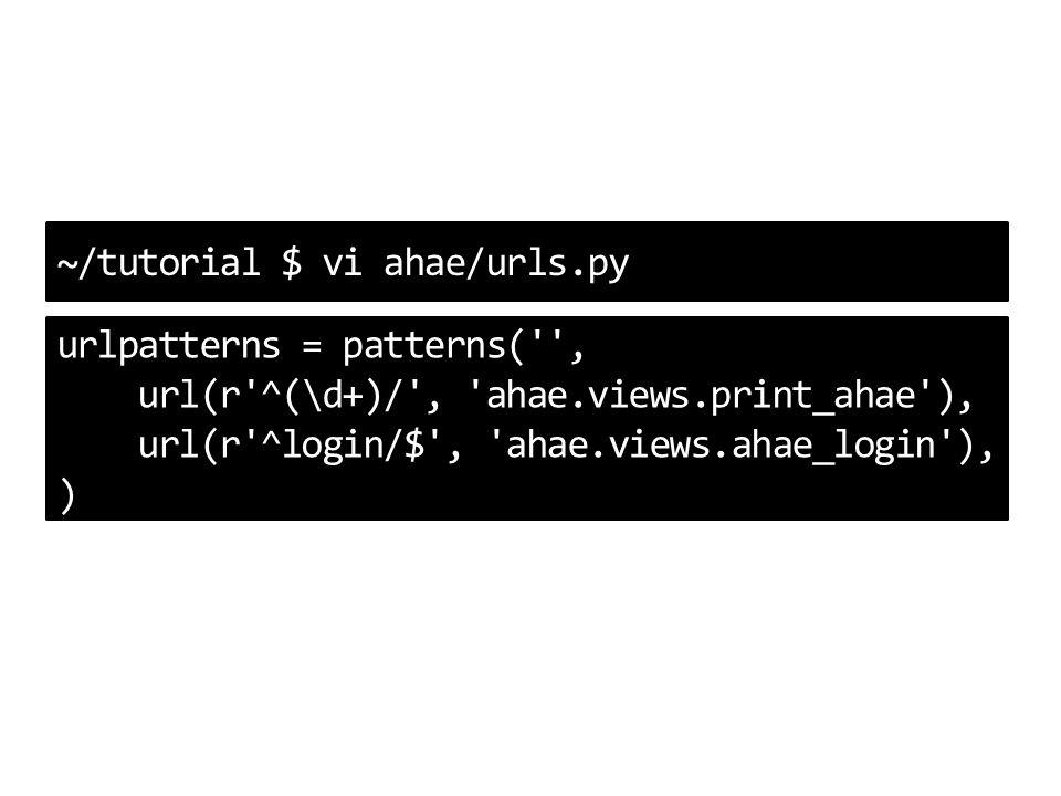 ~/tutorial $ vi ahae/urls.py urlpatterns = patterns( , url(r ^(\d+)/ , ahae.views.print_ahae ), url(r ^login/$ , ahae.views.ahae_login ), )