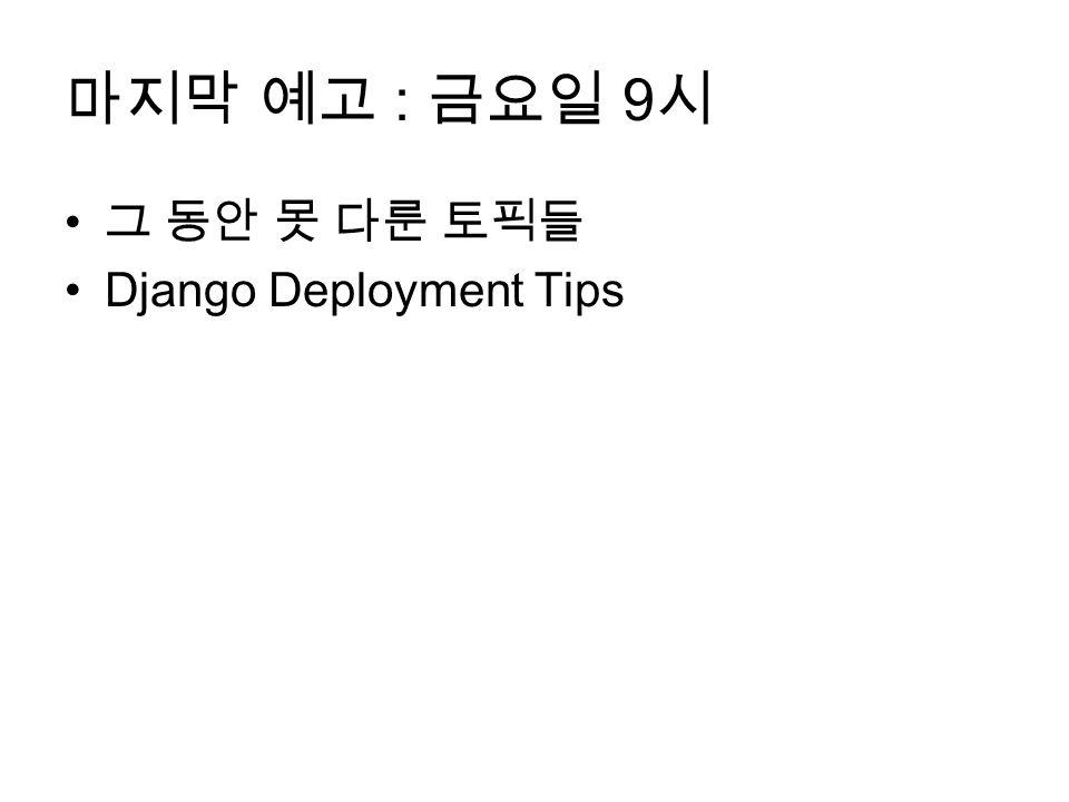 마지막 예고 : 금요일 9 시 그 동안 못 다룬 토픽들 Django Deployment Tips