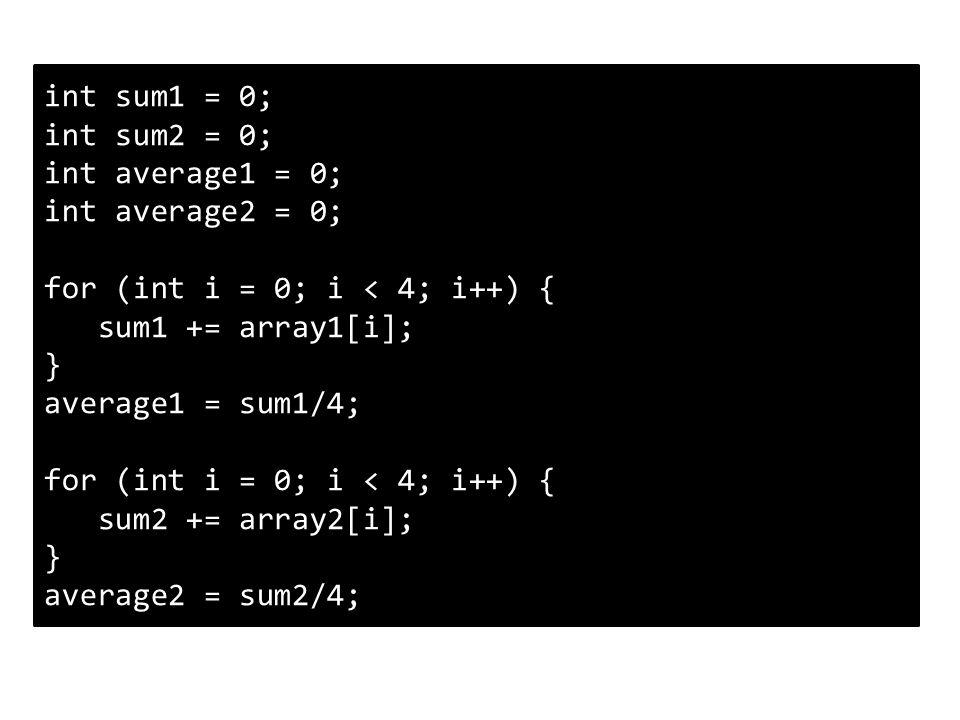 int sum1 = 0; int sum2 = 0; int average1 = 0; int average2 = 0; for (int i = 0; i < 4; i++) { sum1 += array1[i]; } average1 = sum1/4; for (int i = 0; i < 4; i++) { sum2 += array2[i]; } average2 = sum2/4;