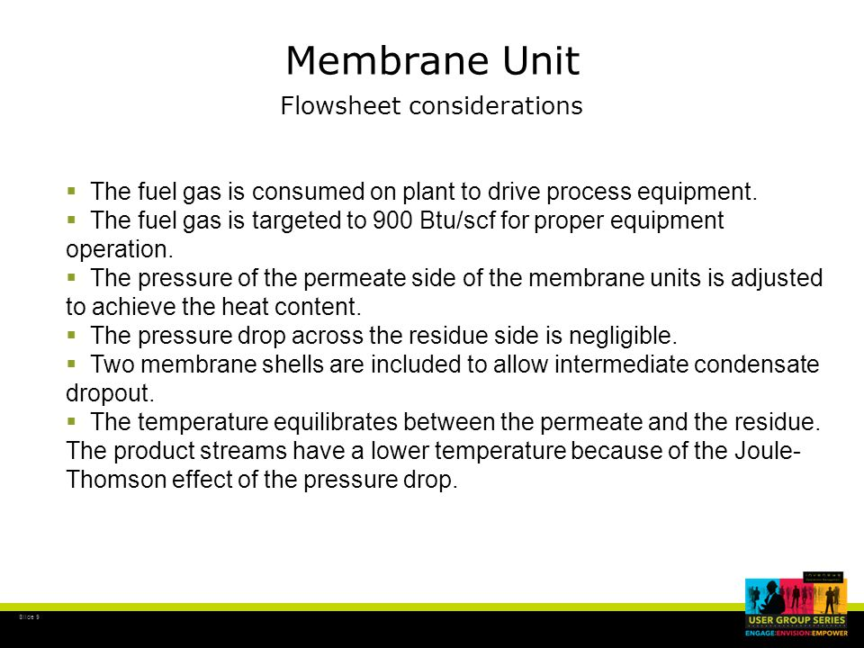 Slide 9 Membrane Unit Flowsheet considerations  The fuel gas is consumed on plant to drive process equipment.