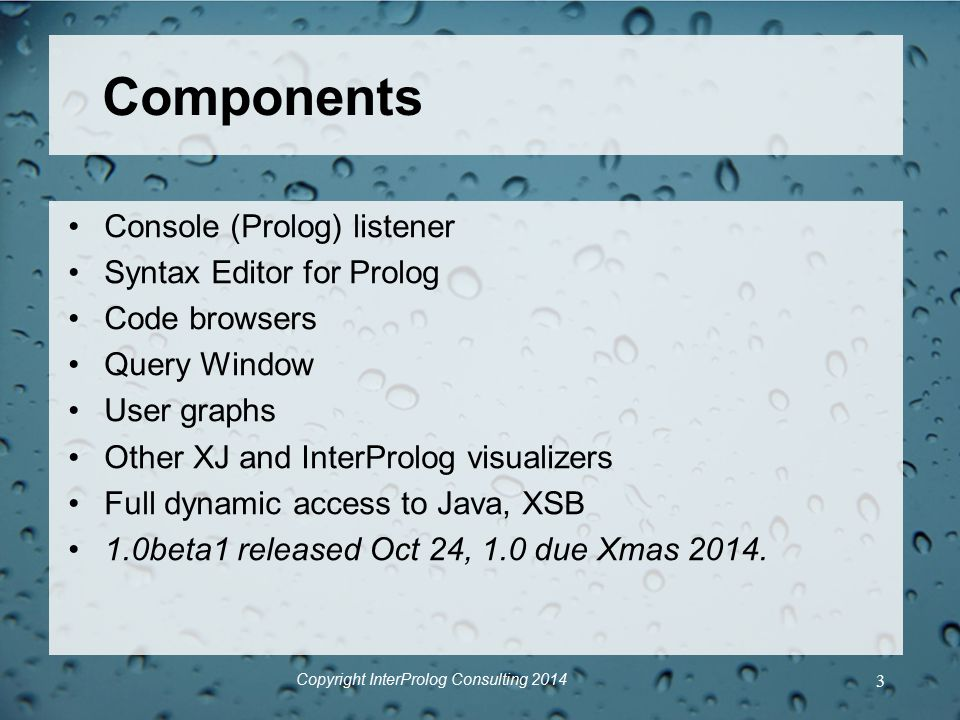 Components Console (Prolog) listener Syntax Editor for Prolog Code browsers Query Window User graphs Other XJ and InterProlog visualizers Full dynamic access to Java, XSB 1.0beta1 released Oct 24, 1.0 due Xmas 2014.