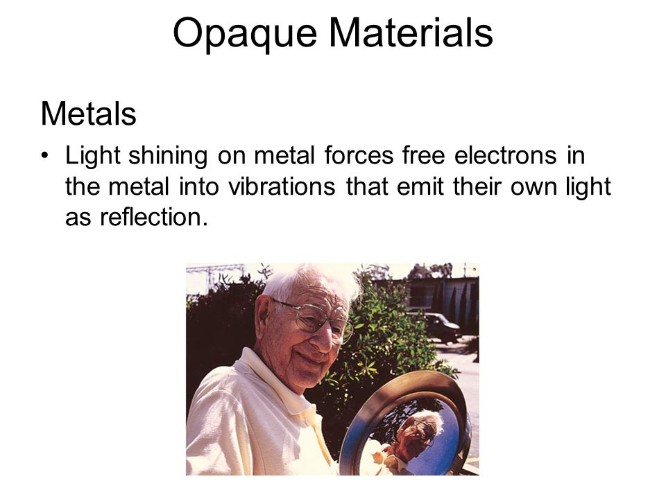 Opaque Materials Metals Light shining on metal forces free electrons in the metal into vibrations that emit their own light as reflection.