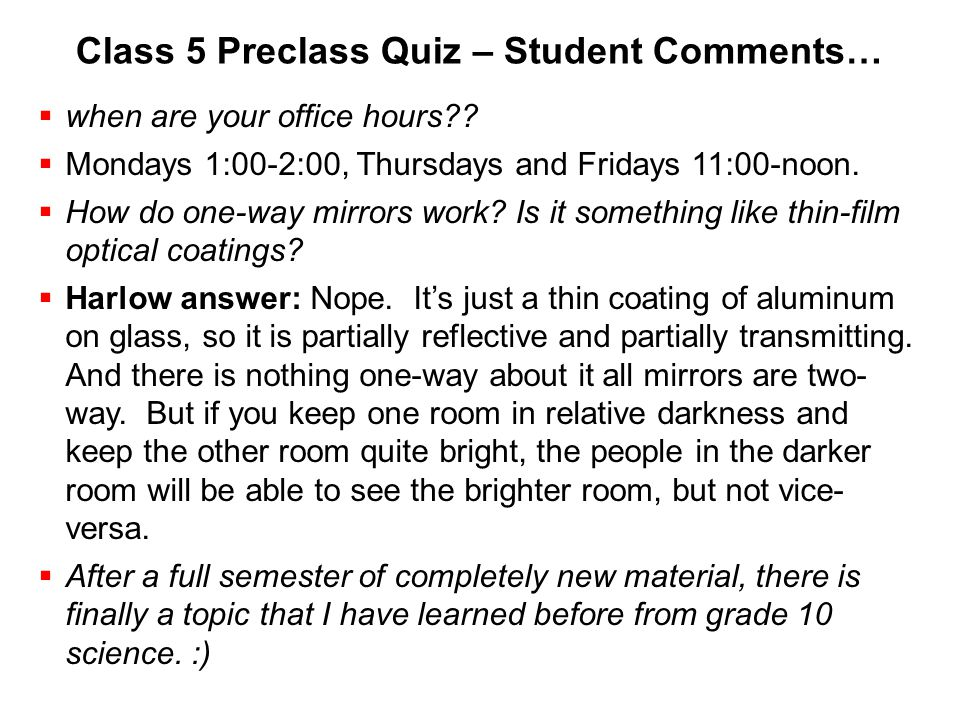 Class 5 Preclass Quiz – Student Comments…  when are your office hours??  Mondays 1:00-2:00, Thursdays and Fridays 11:00-noon.  How do one-way mirro