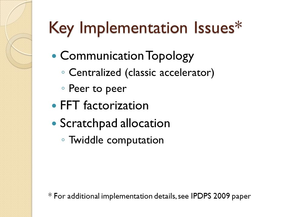 Key Implementation Issues* Communication Topology ◦ Centralized (classic accelerator) ◦ Peer to peer FFT factorization Scratchpad allocation ◦ Twiddle computation * For additional implementation details, see IPDPS 2009 paper