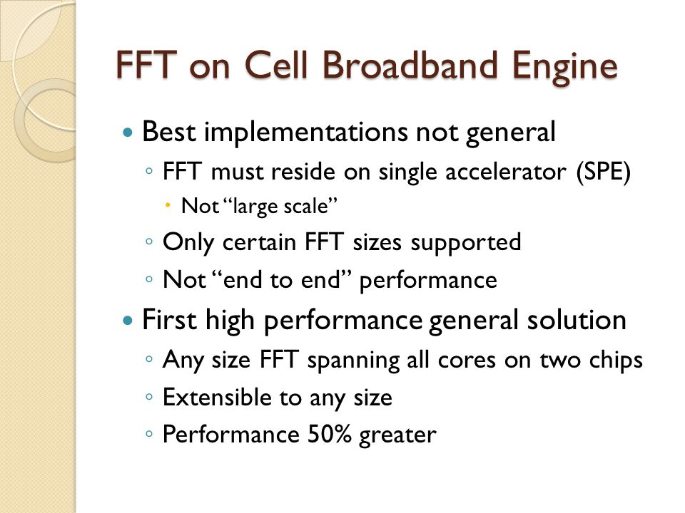 FFT on Cell Broadband Engine Best implementations not general ◦ FFT must reside on single accelerator (SPE)  Not large scale ◦ Only certain FFT sizes supported ◦ Not end to end performance First high performance general solution ◦ Any size FFT spanning all cores on two chips ◦ Extensible to any size ◦ Performance 50% greater